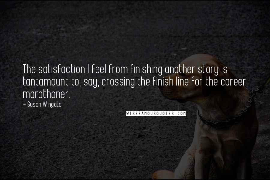 Susan Wingate quotes: The satisfaction I feel from finishing another story is tantamount to, say, crossing the finish line for the career marathoner.