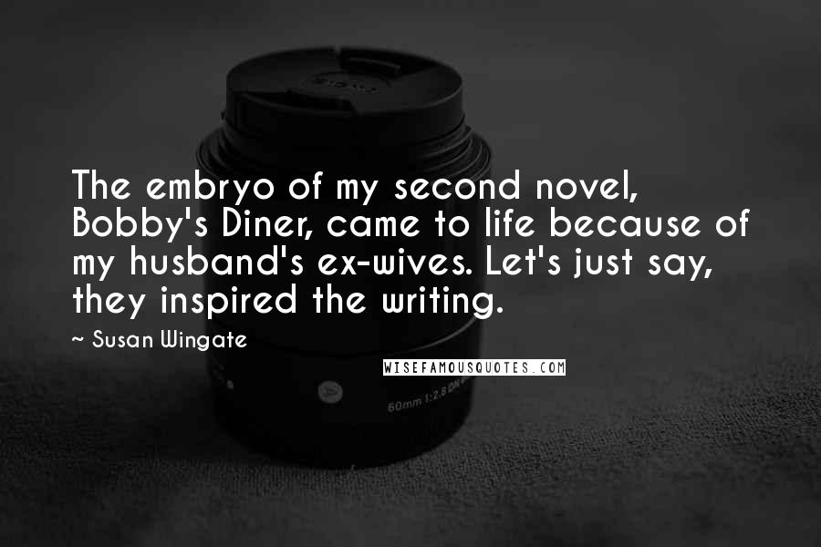 Susan Wingate quotes: The embryo of my second novel, Bobby's Diner, came to life because of my husband's ex-wives. Let's just say, they inspired the writing.