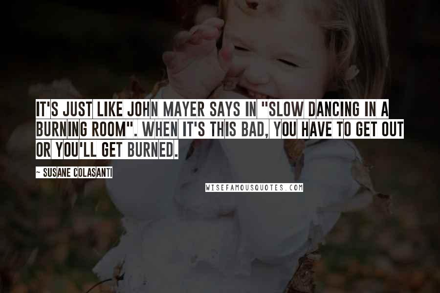"""Susane Colasanti quotes: It's just like John Mayer says in """"Slow Dancing in a Burning Room"""". When it's this bad, you have to get out or you'll get burned."""