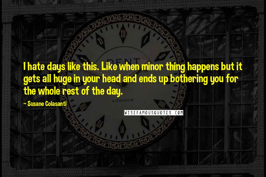 Susane Colasanti quotes: I hate days like this. Like when minor thing happens but it gets all huge in your head and ends up bothering you for the whole rest of the day.