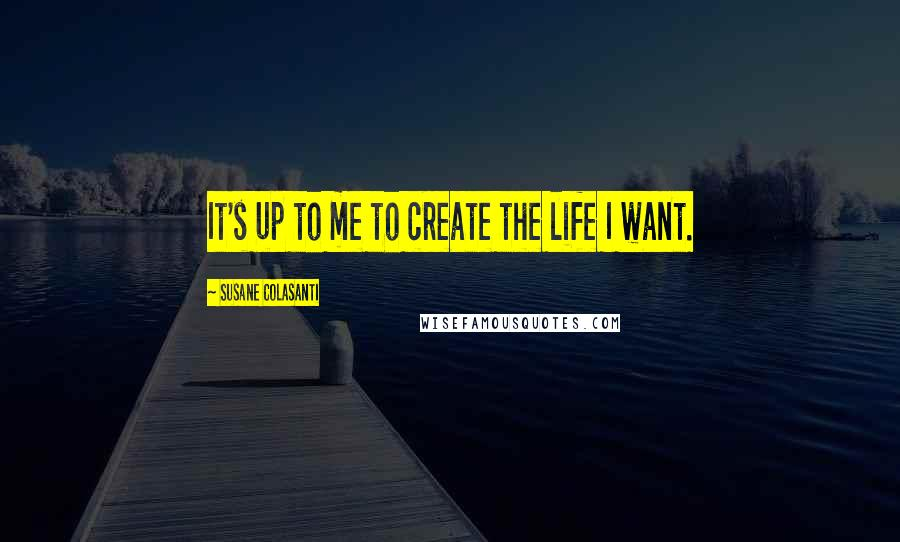 Susane Colasanti quotes: It's up to me to create the life I want.