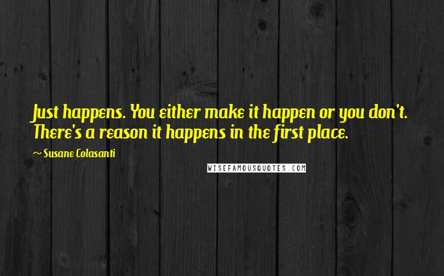 Susane Colasanti quotes: Just happens. You either make it happen or you don't. There's a reason it happens in the first place.