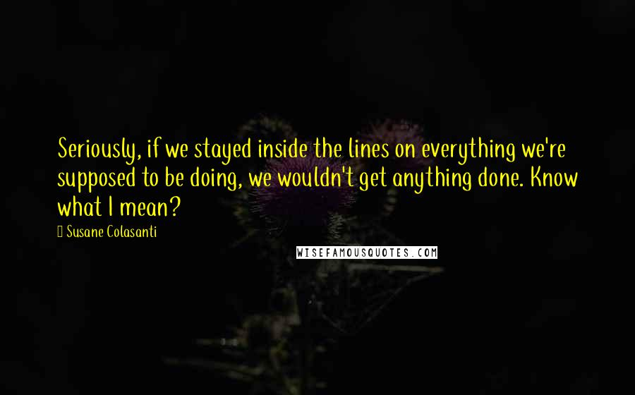 Susane Colasanti quotes: Seriously, if we stayed inside the lines on everything we're supposed to be doing, we wouldn't get anything done. Know what I mean?