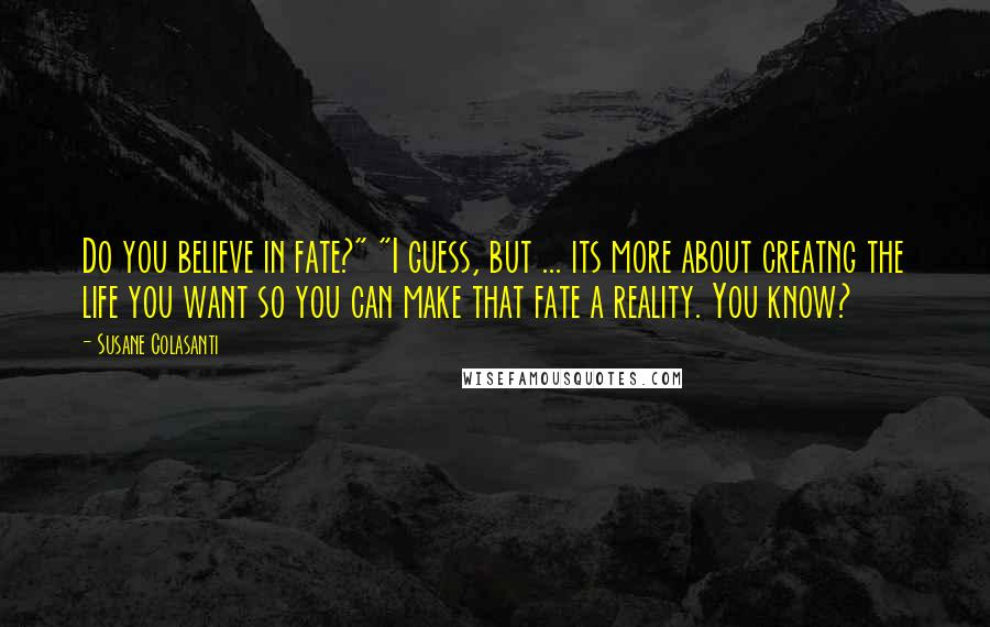 """Susane Colasanti quotes: Do you believe in fate?"""" """"I guess, but ... its more about creatng the life you want so you can make that fate a reality. You know?"""