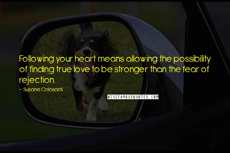 Susane Colasanti quotes: Following your heart means allowing the possibility of finding true love to be stronger than the fear of rejection.