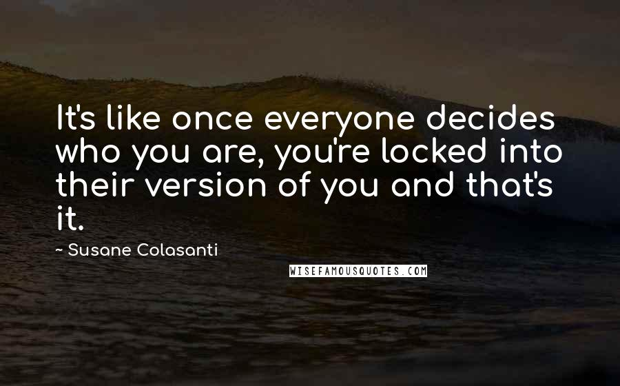 Susane Colasanti quotes: It's like once everyone decides who you are, you're locked into their version of you and that's it.