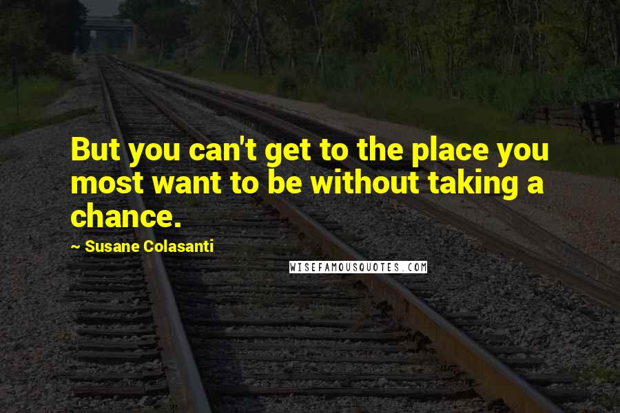 Susane Colasanti quotes: But you can't get to the place you most want to be without taking a chance.