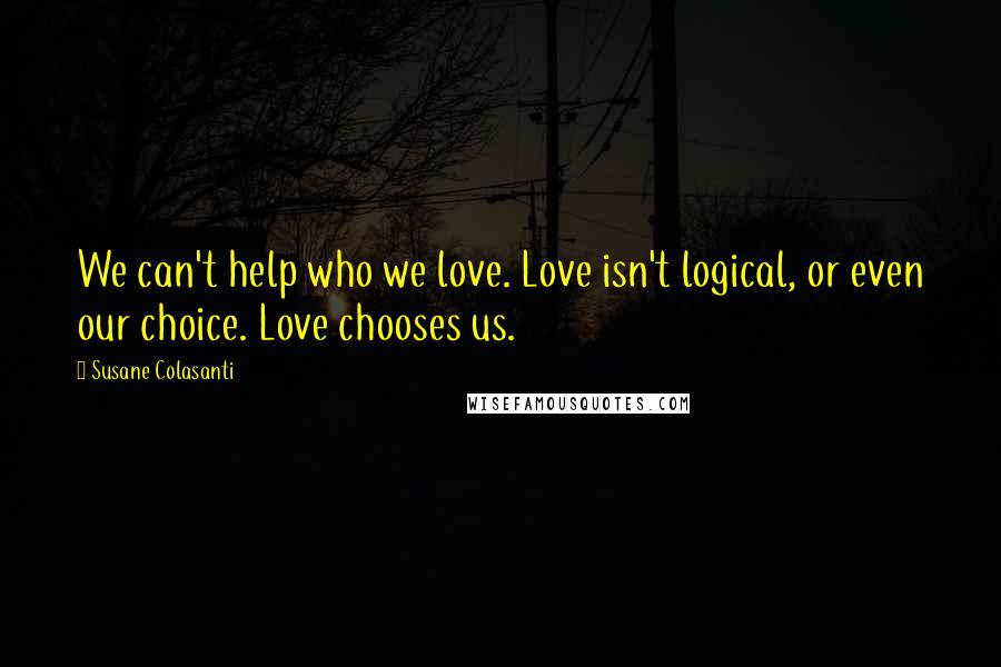 Susane Colasanti quotes: We can't help who we love. Love isn't logical, or even our choice. Love chooses us.