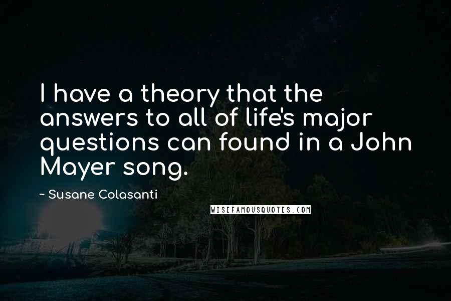 Susane Colasanti quotes: I have a theory that the answers to all of life's major questions can found in a John Mayer song.