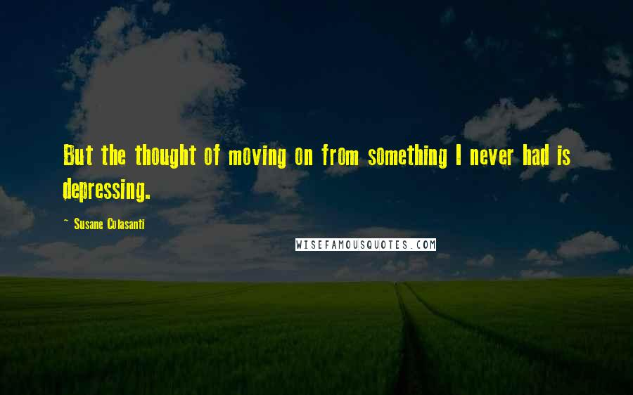 Susane Colasanti quotes: But the thought of moving on from something I never had is depressing.