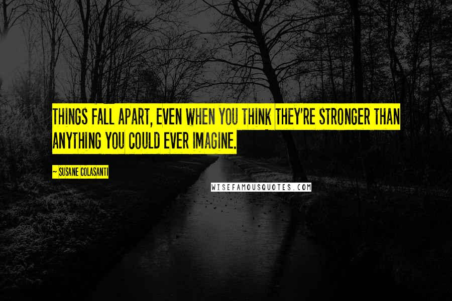 Susane Colasanti quotes: Things fall apart, even when you think they're stronger than anything you could ever imagine.