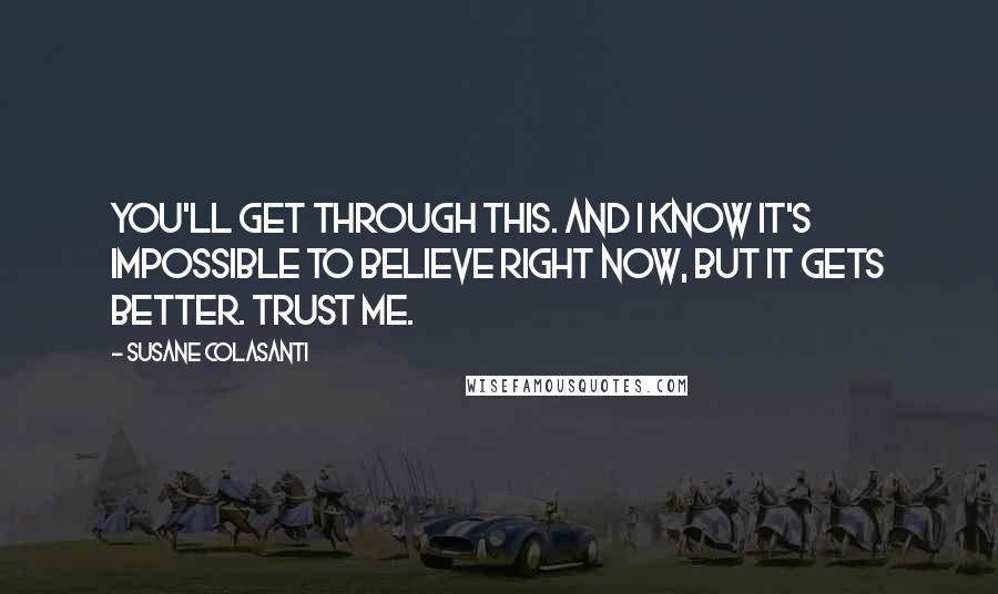 Susane Colasanti quotes: You'll get through this. And I know it's impossible to believe right now, but it gets better. Trust me.