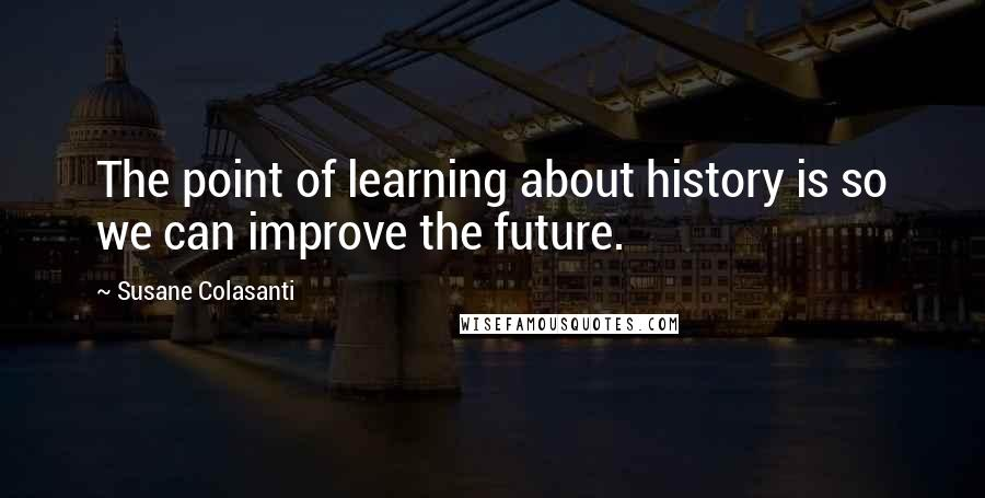 Susane Colasanti quotes: The point of learning about history is so we can improve the future.