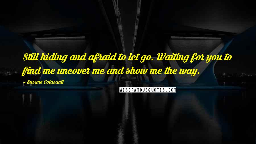 Susane Colasanti quotes: Still hiding and afraid to let go. Waiting for you to find me uncover me and show me the way.