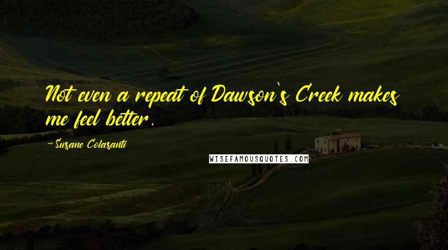 Susane Colasanti quotes: Not even a repeat of Dawson's Creek makes me feel better.