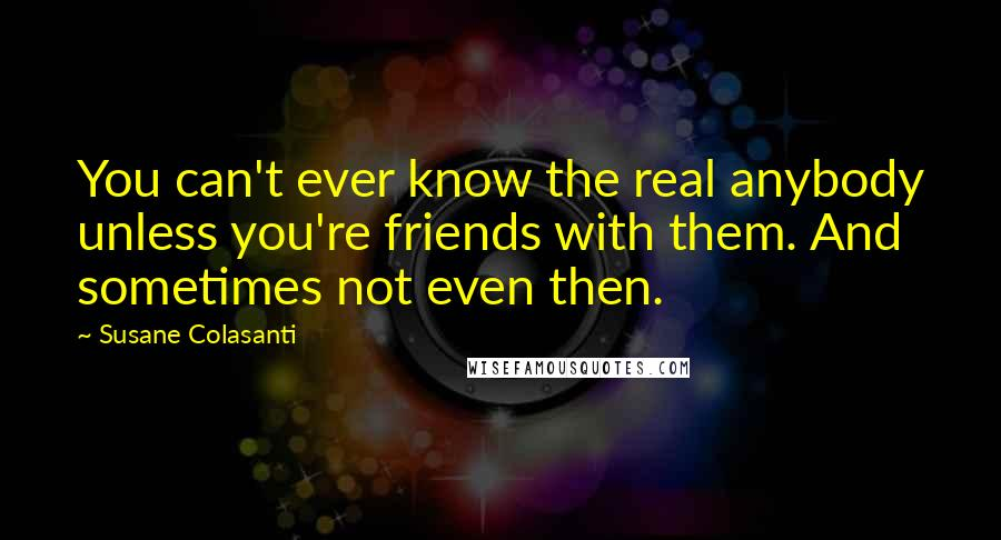Susane Colasanti quotes: You can't ever know the real anybody unless you're friends with them. And sometimes not even then.