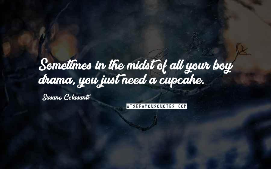 Susane Colasanti quotes: Sometimes in the midst of all your boy drama, you just need a cupcake.