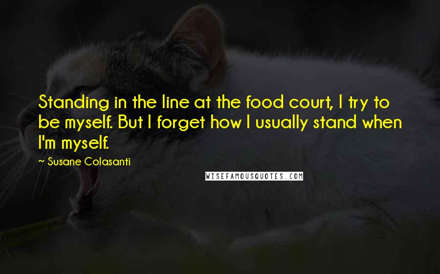 Susane Colasanti quotes: Standing in the line at the food court, I try to be myself. But I forget how I usually stand when I'm myself.