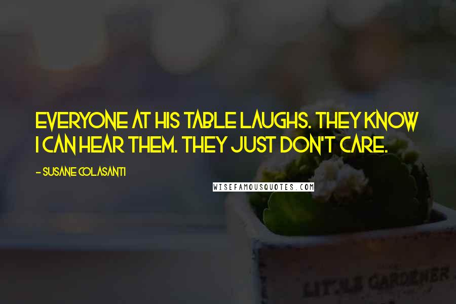Susane Colasanti quotes: Everyone at his table laughs. They know I can hear them. They just don't care.