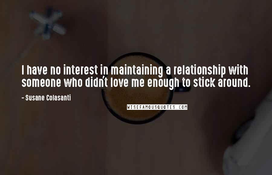 Susane Colasanti quotes: I have no interest in maintaining a relationship with someone who didn't love me enough to stick around.