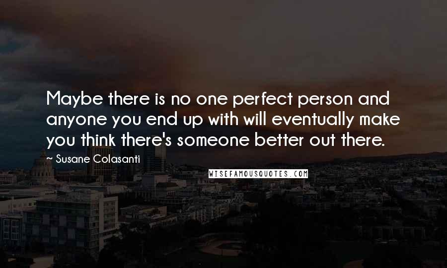 Susane Colasanti quotes: Maybe there is no one perfect person and anyone you end up with will eventually make you think there's someone better out there.