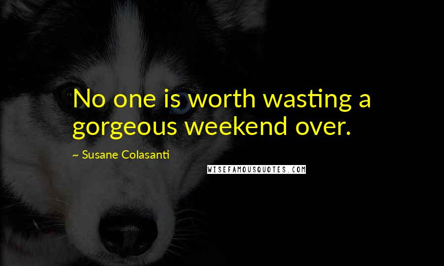 Susane Colasanti quotes: No one is worth wasting a gorgeous weekend over.