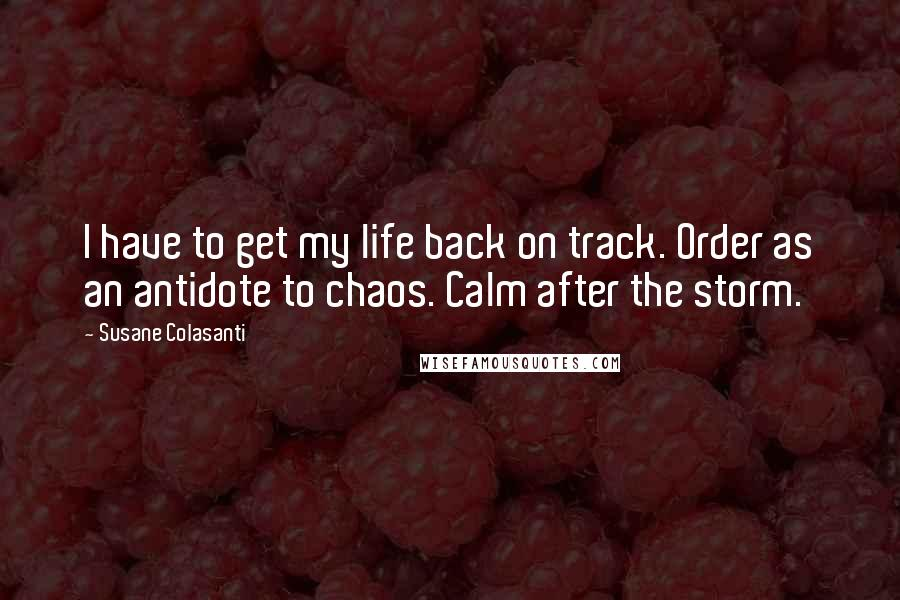 Susane Colasanti quotes: I have to get my life back on track. Order as an antidote to chaos. Calm after the storm.