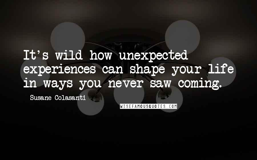 Susane Colasanti quotes: It's wild how unexpected experiences can shape your life in ways you never saw coming.