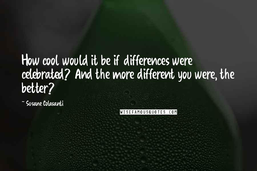 Susane Colasanti quotes: How cool would it be if differences were celebrated? And the more different you were, the better?