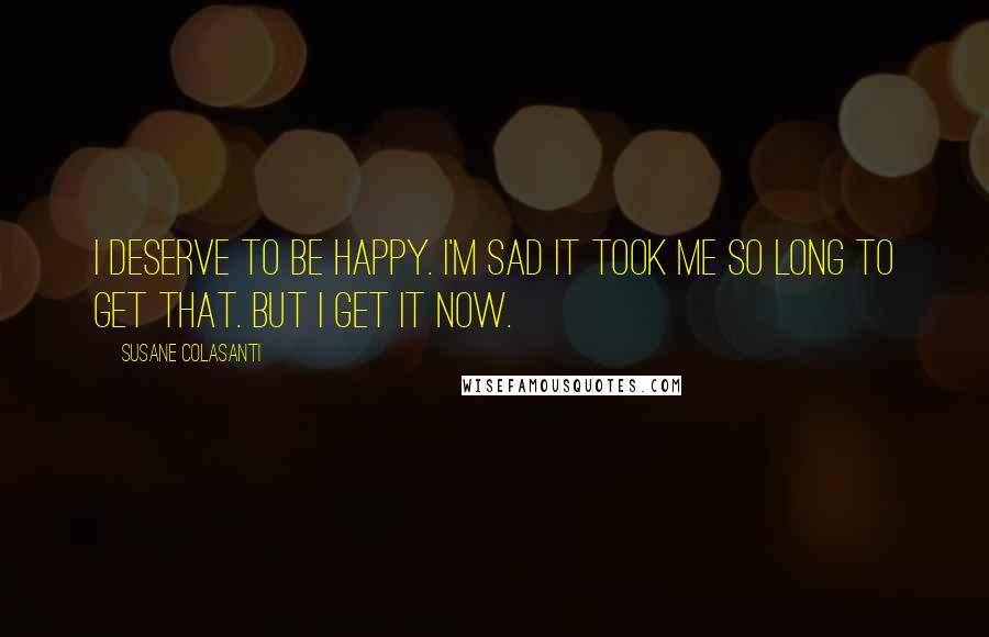 Susane Colasanti quotes: I deserve to be happy. I'm sad it took me so long to get that. But I get it now.