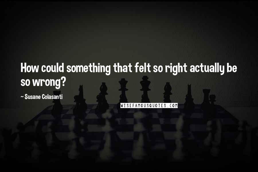 Susane Colasanti quotes: How could something that felt so right actually be so wrong?