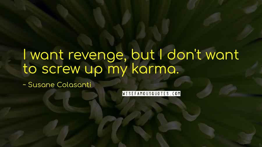 Susane Colasanti quotes: I want revenge, but I don't want to screw up my karma.