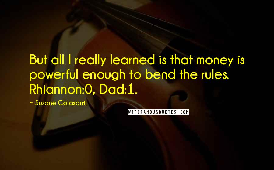 Susane Colasanti quotes: But all I really learned is that money is powerful enough to bend the rules. Rhiannon:0, Dad:1.