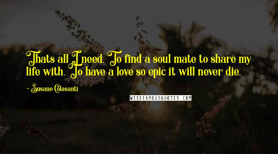 Susane Colasanti quotes: Thats all I need. To find a soul mate to share my life with. To have a love so epic it will never die.