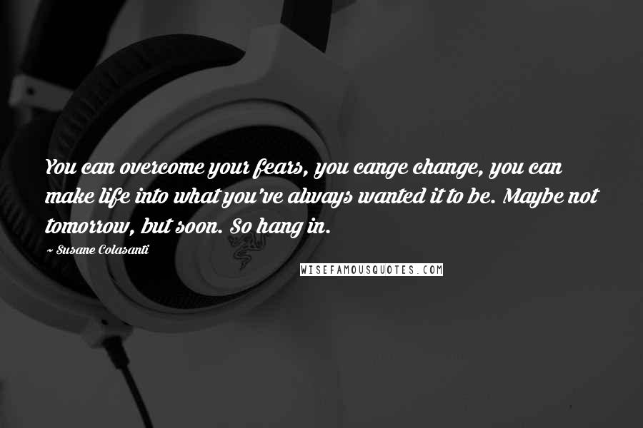Susane Colasanti quotes: You can overcome your fears, you cange change, you can make life into what you've always wanted it to be. Maybe not tomorrow, but soon. So hang in.