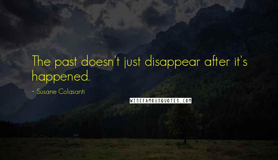 Susane Colasanti quotes: The past doesn't just disappear after it's happened.