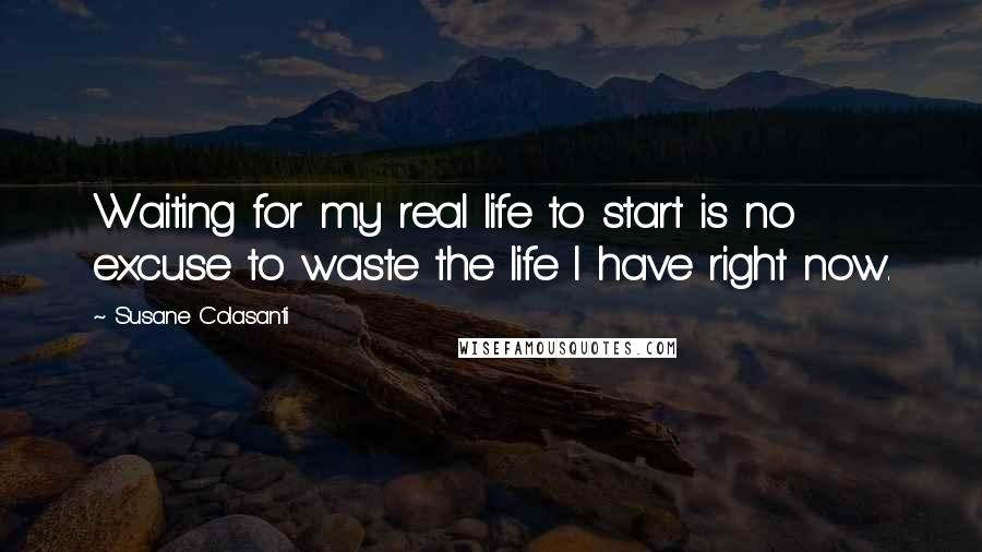Susane Colasanti quotes: Waiting for my real life to start is no excuse to waste the life I have right now.
