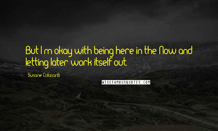Susane Colasanti quotes: But I'm okay with being here in the Now and letting later work itself out.