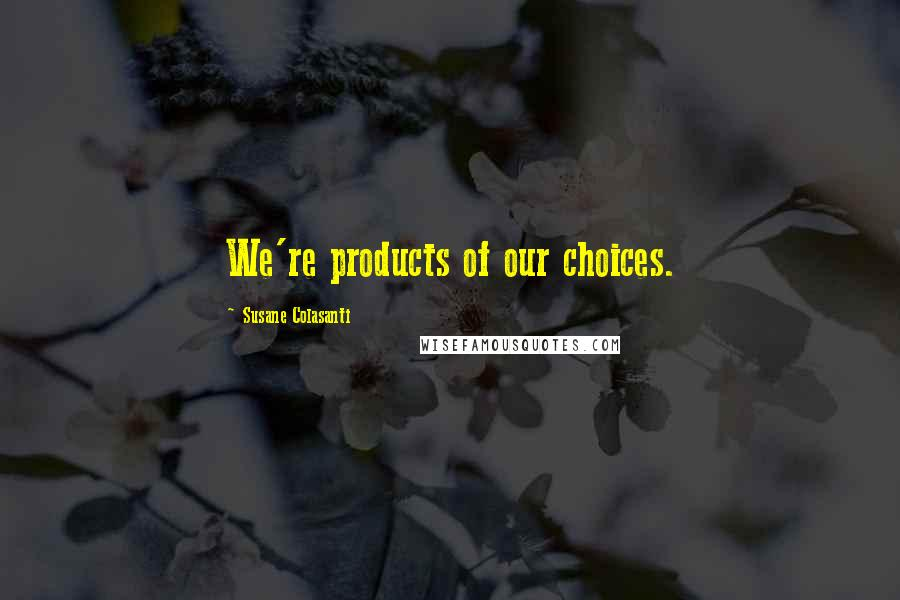 Susane Colasanti quotes: We're products of our choices.
