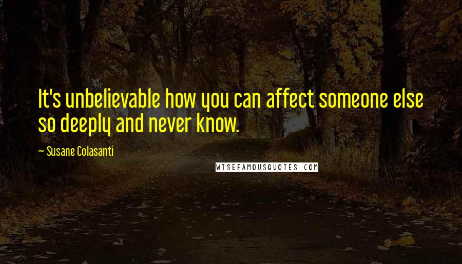 Susane Colasanti quotes: It's unbelievable how you can affect someone else so deeply and never know.