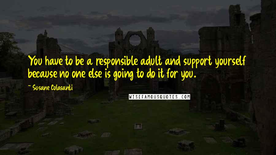 Susane Colasanti quotes: You have to be a responsible adult and support yourself because no one else is going to do it for you.