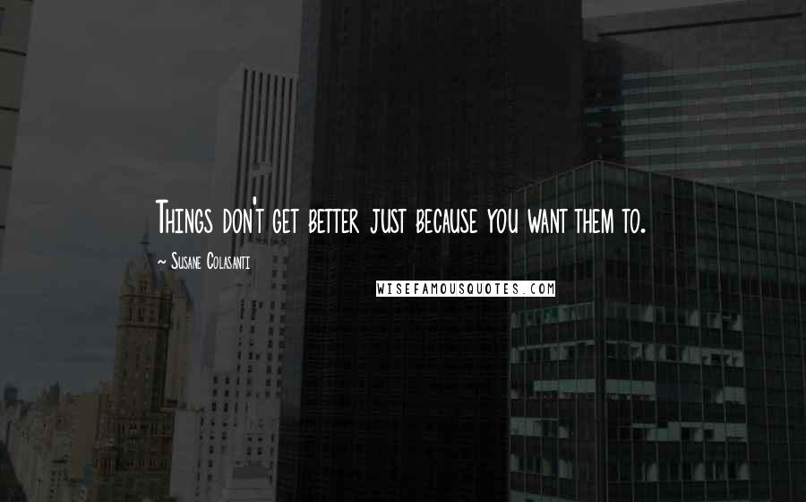 Susane Colasanti quotes: Things don't get better just because you want them to.