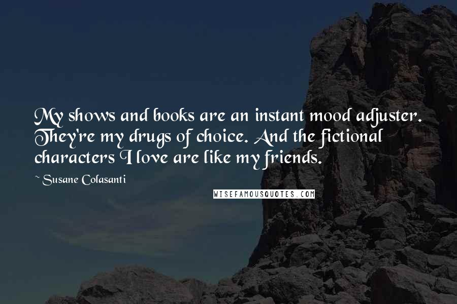 Susane Colasanti quotes: My shows and books are an instant mood adjuster. They're my drugs of choice. And the fictional characters I love are like my friends.