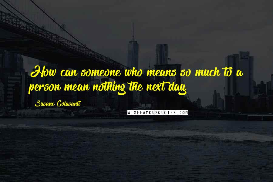Susane Colasanti quotes: How can someone who means so much to a person mean nothing the next day?