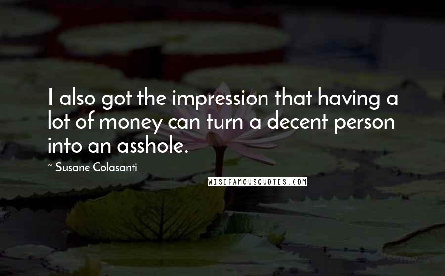 Susane Colasanti quotes: I also got the impression that having a lot of money can turn a decent person into an asshole.