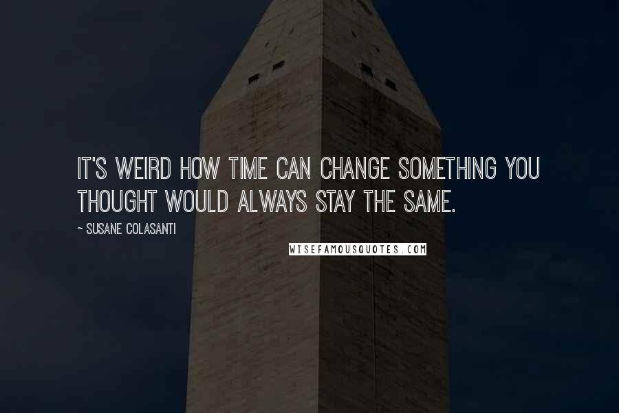 Susane Colasanti quotes: It's weird how time can change something you thought would always stay the same.