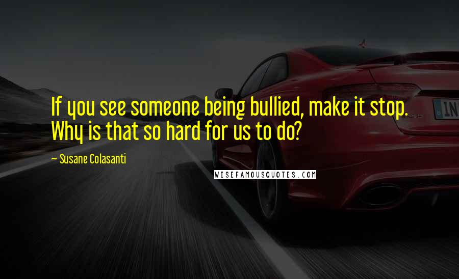 Susane Colasanti quotes: If you see someone being bullied, make it stop. Why is that so hard for us to do?