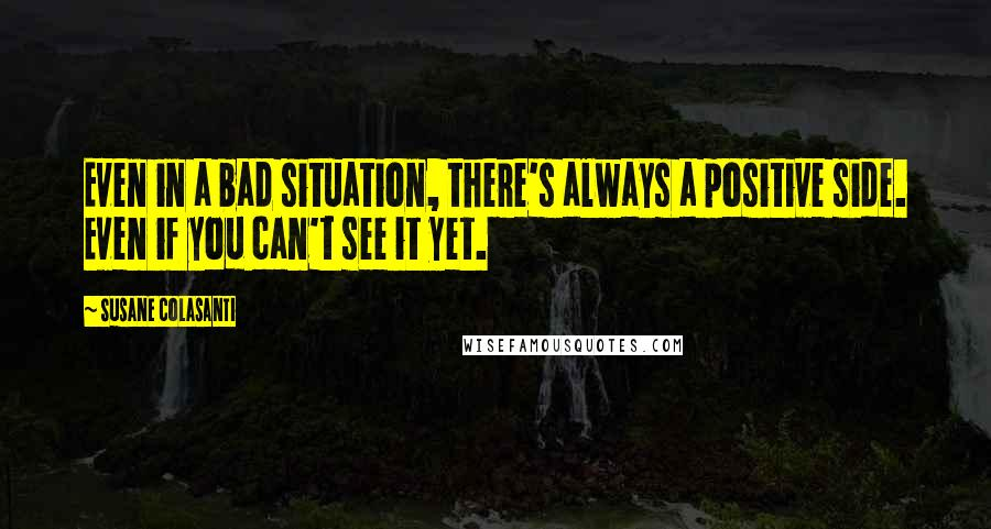 Susane Colasanti quotes: Even in a bad situation, there's always a positive side. Even if you can't see it yet.