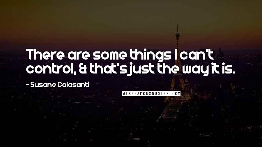 Susane Colasanti quotes: There are some things I can't control, & that's just the way it is.