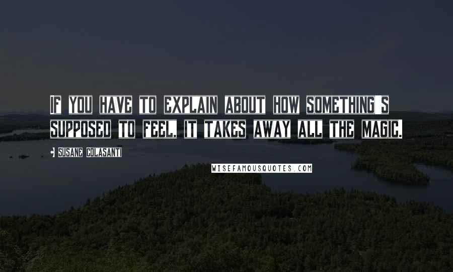 Susane Colasanti quotes: If you have to explain about how something's supposed to feel, it takes away all the magic.